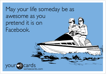 someecards.com - May your life someday be as awesome as you pretend it is on Facebook.