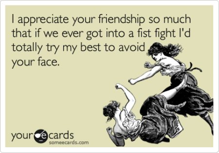 Funny Friendship Ecard: I appreciate your friendship so much that if we ever got into a fist fight I'd totally try my best to avoid your face.