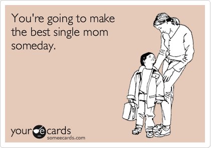 You're going to make the best single mom someday.