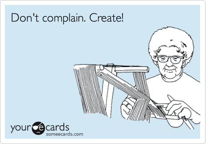 someecards.com - Don't complain. Create!