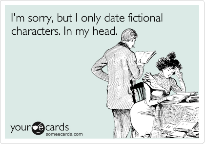 someecards.com - I'm sorry, but I only date fictional characters. In my head.