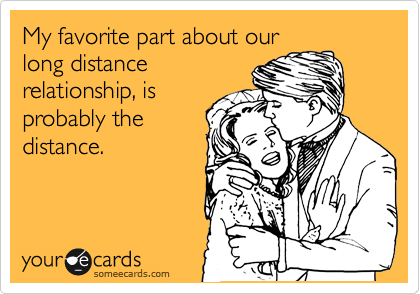 Funny Confession Ecard: My favorite part about our long distance relationship, is probably the distance.
