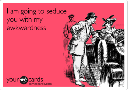someecards.com - I am going to seduce you with my awkwardness