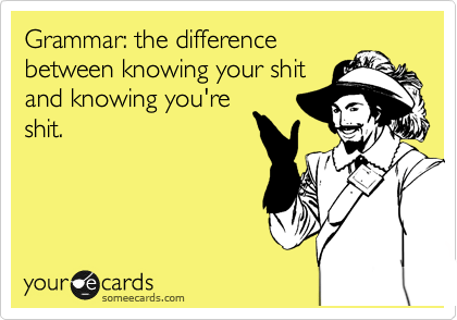 someecards.com - Grammar: the difference between knowing your shit and knowing you're shit.