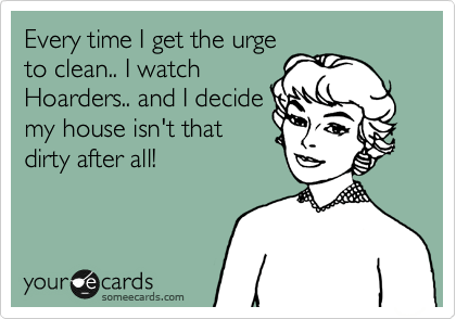 someecards.com - Every time I get the urge to clean.. I watch Hoarders.. and I decide my house isn't that dirty after all!