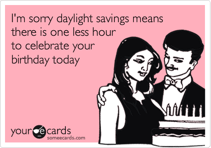 someecards.com - I'm sorry daylight savings means there is one less hour to celebrate your birthday today