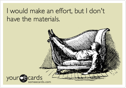 someecards.com - I would make an effort, but I don't have the materials.