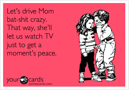 someecards.com - Let's drive Mom bat-shit crazy. That way, she'll let us watch TV just to get a moment's peace.