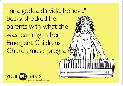 Funny Movie/TV Night Ecard: 'inna godda da vida, honey...' Becky shocked her parents with what she was learning in her Emergent Childrens Church music program...
