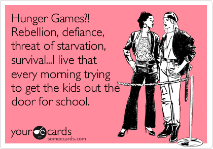 someecards.com - Hunger Games?! Rebellion, defiance, threat of starvation, survival...I live that every morning trying to get the kids out the door for school.
