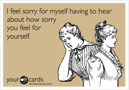 I feel sorry for myself having to hear about how sorry you feel for yourself.
