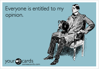 Funny Somewhat Topical Ecard: Everyone is entitled to my opinion.