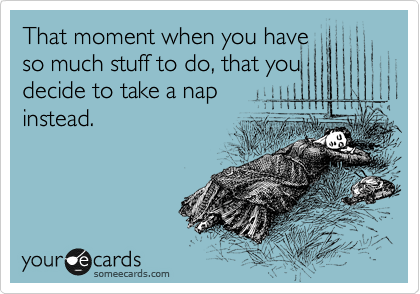 Funny Cry for Help Ecard: That moment when you have so much stuff to do, that you decide to take a nap instead.