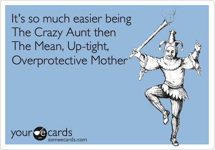 Funny Confession Ecard: It's so much easier being The Crazy Aunt then The Mean, Up-tight, Overprotective Mother.