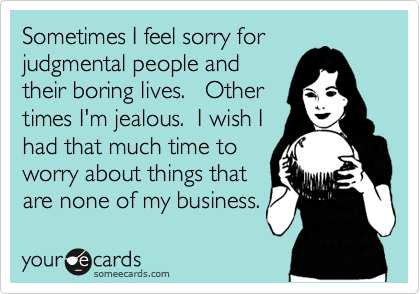 Funny Somewhat Topical Ecard: Sometimes I feel sorry for judgmental people and their boring lives. Other times I'm jealous. I wish I had that much time to worry about things that are none of my business.