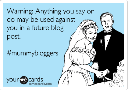 someecards.com - Warning: Anything you say or do may be used against you in a future blog post. #mummybloggers