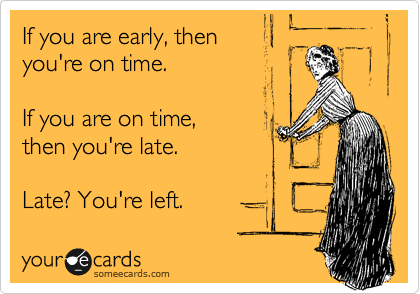 someecards.com - If you are early, then you're on time. If you are on time, then you're late. Late? You're left.