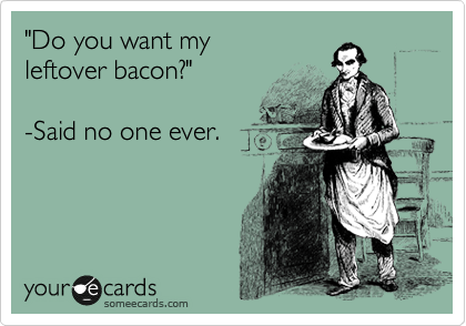 """do you want my leftover bacon?"" - said no one ever"