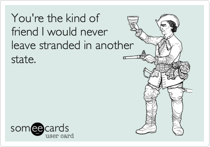 Funny Friendship Ecard: You're the kind of friend I would never leave stranded in another state.