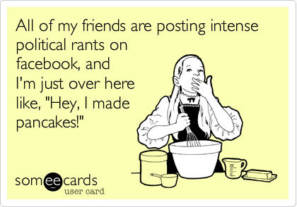 Funny Somewhat Topical Ecard: All of my friends are posting intense political rants on facebook, and I'm just over here like, 'Hey, I made pancakes!'