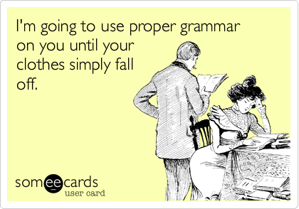 Funny Flirting Ecard: I'm going to use proper grammar on you until your clothes simply fall off.