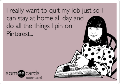 Funny Confession Ecard: I really want to quit my job just so I can stay at home all day and do all the things I pin on Pinterest...