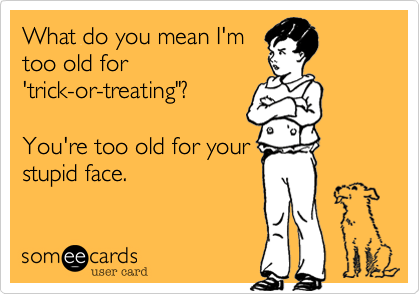 Funny Halloween Ecard: What do you mean I'm too old for 'trick-or-treating'? You're too old for your stupid face.