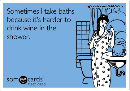 Funny Confession Ecard: Sometimes I take baths because it's harder to drink wine in the shower.