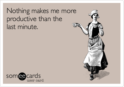 Funny Encouragement Ecard: Nothing makes me more productive than the last minute.