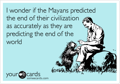 someecards.com - I wonder if the Mayans predicted the end of their civilization as accurately as they are predicting the end of the world