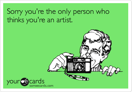 Funny Somewhat Topical Ecard: Sorry you're the only person who thinks you're an artist.