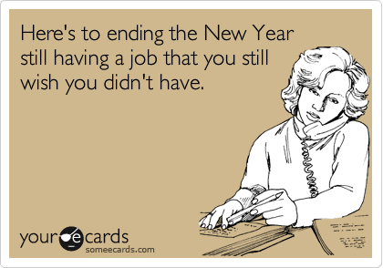 Funny New Year's Ecard: Here's to ending the New Year still having a job that you still wish you didn't have.
