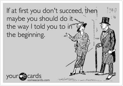 Funny Encouragement Ecard: If at first you don't succeed, then maybe you should do it the way I told you to in the beginning.