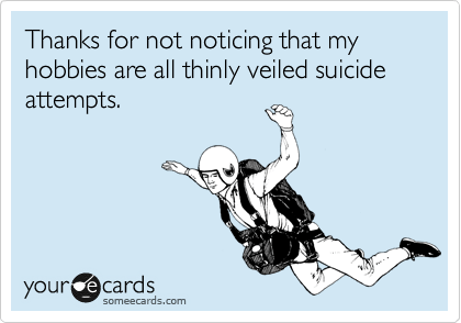 someecards.com - Thanks for not noticing that my hobbies are all thinly veiled suicide attempts.
