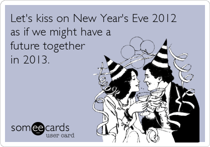 Funny New Year's Ecard: Let's kiss on New Year's Eve 2012 as if we might have a future together in 2013.