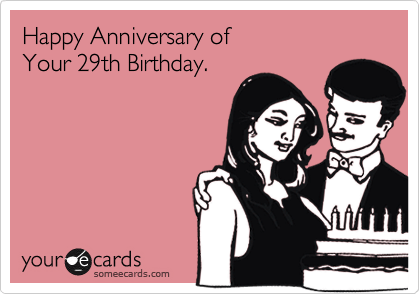 Funny Birthday Ecard: Happy Anniversary of Your 29th Birthday.