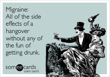 Funny Cry for Help Ecard: Migraine: All of the side effects of a hangover without any of the fun of getting drunk.