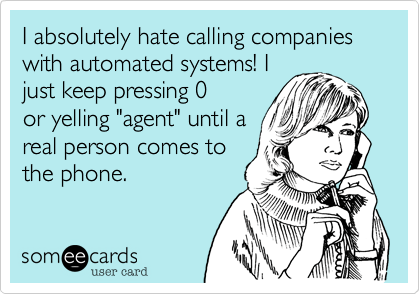 I absolutely hate calling companies with automated systems! I just keep pressing 0 or yelling 'agent' until a real person comes to the phone.