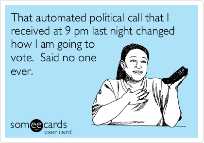 someecards.com - That automated political call that I received at 9 pm last night changed how I am going to vote. Said no one ever.