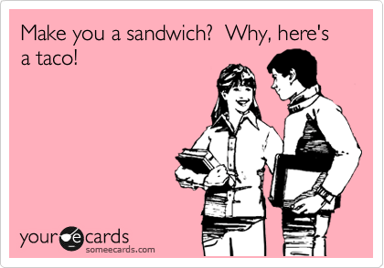 someecards.com - Make you a sandwich? Why, here's a taco!