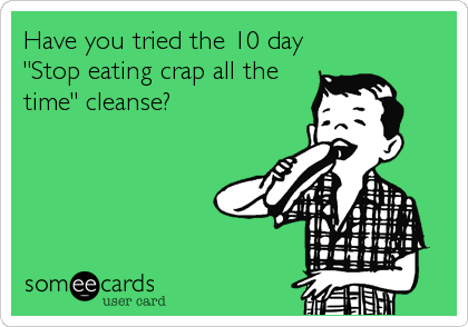 Funny Sports Ecard: Have you tried the 10 day 'Stop eating crap all the time' cleanse?