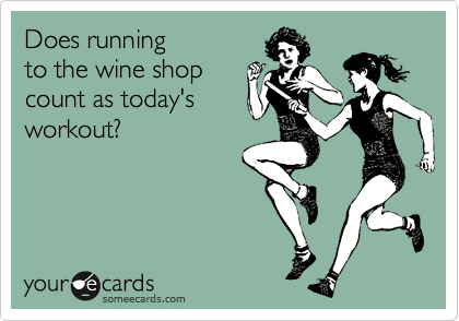 someecards.com - Does running to the wine shop count as today's workout?