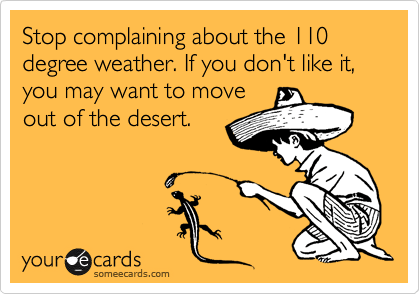 someecards.com - Stop complaining about the 110 degree weather. If you don't like it, you may want to move out of the desert.
