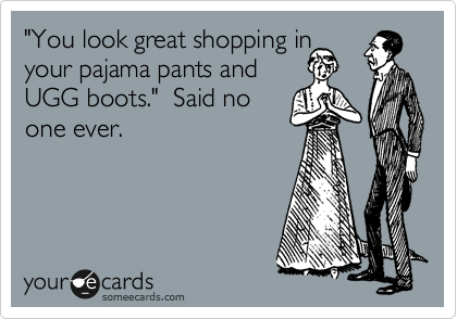 shopping in pyjama pants and uggs