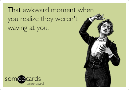 Funny Courtesy Hello Ecard: That awkward moment when you realize they weren't waving at you.