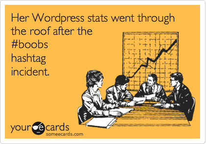 someecards.com - Her WordPress stats went through the roof after the #boobs hashtag incident.
