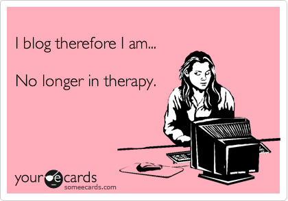 someecards.com - I blog therefore I am... No longer in therapy.