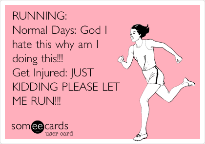 someecards.com - RUNNING: Normal Days: God I hate this why am I doing this!!! Get Injured: JUST KIDDING PLEASE LET ME RUN!!!