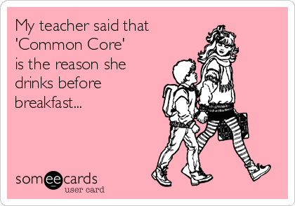 Funny Workplace Ecard: My teacher said that 'Common Core' is the reason she drinks before breakfast...