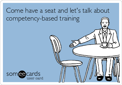 Funny Somewhat Topical Ecard: Come have a seat and let's talk about competency-based training.